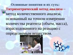 Основные понятия и их суть: Титриметрический метод анализа – метод количестве