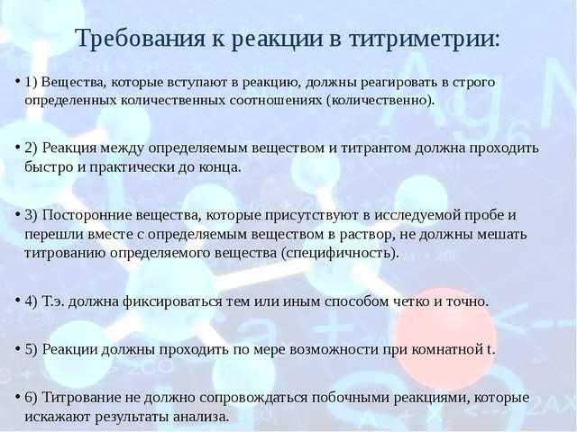 Требования к реакции в титриметрии: 1) Вещества, которые вступают в реакцию,...