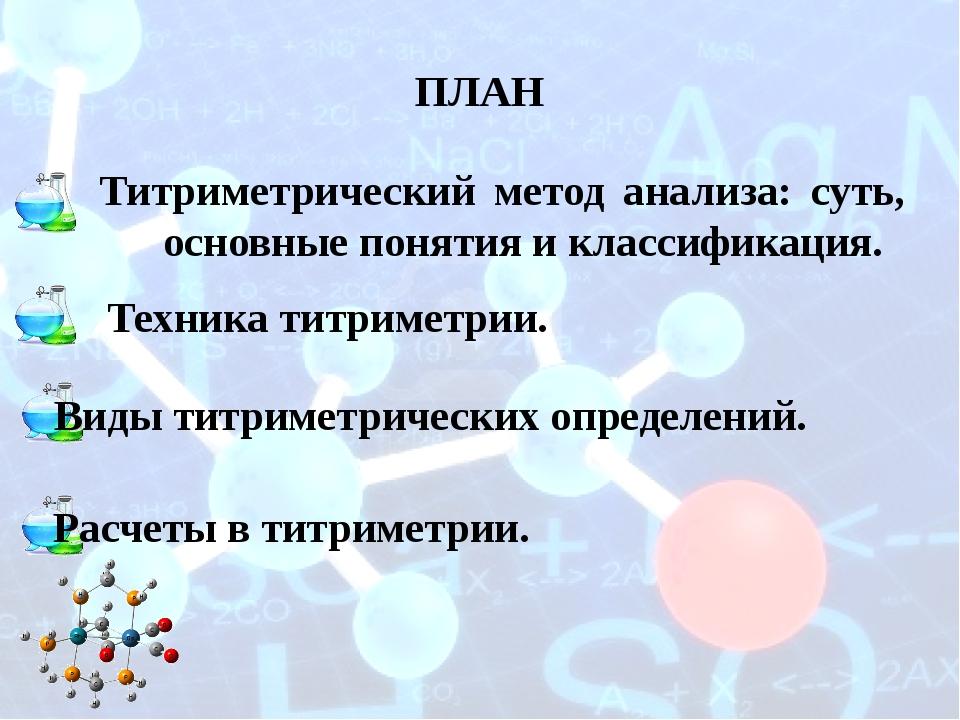 ПЛАН Титриметрический метод анализа: суть, основные понятия и классификация....