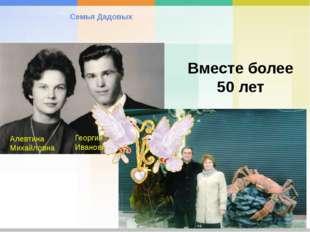 Семья Дадовых Алевтина Михайловна Георгий Иванович Вместе более 50 лет