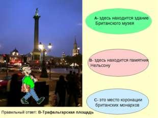 А- здесь находится здание Британского музея В- здесь находится памятник Нельс