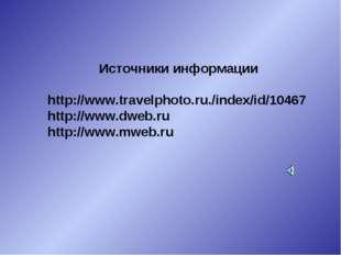 Источники информации http://www.travelphoto.ru./index/id/10467 http://www.dwe