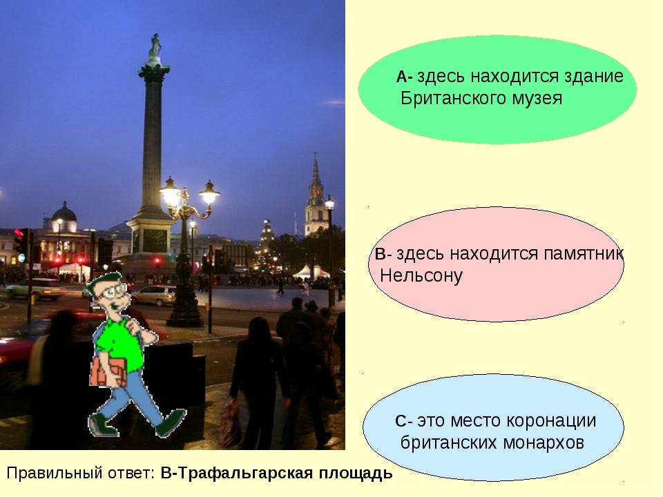 А- здесь находится здание Британского музея В- здесь находится памятник Нельс...