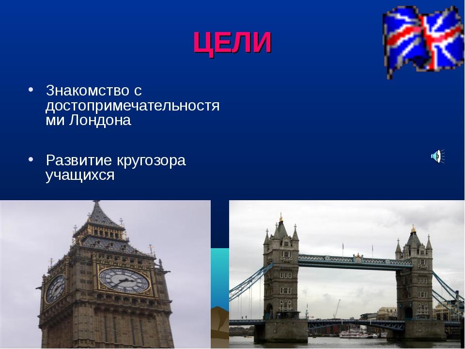 ЦЕЛИ Знакомство с достопримечательностями Лондона Развитие кругозора учащихся