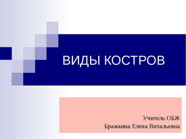 ВИДЫ КОСТРОВ Учитель ОБЖ Бражкина Елена Витальевна