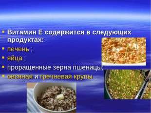 Витамин Е содержится в следующих продуктах: печень ; яйца ; проращенные зерна
