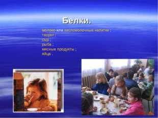 Белки. молоко или кисломолочные напитки ; творог ; сыр ; рыба ; мясные продук