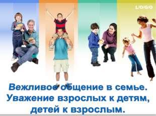 Вежливое общение в семье. Уважение взрослых к детям, детей к взрослым.