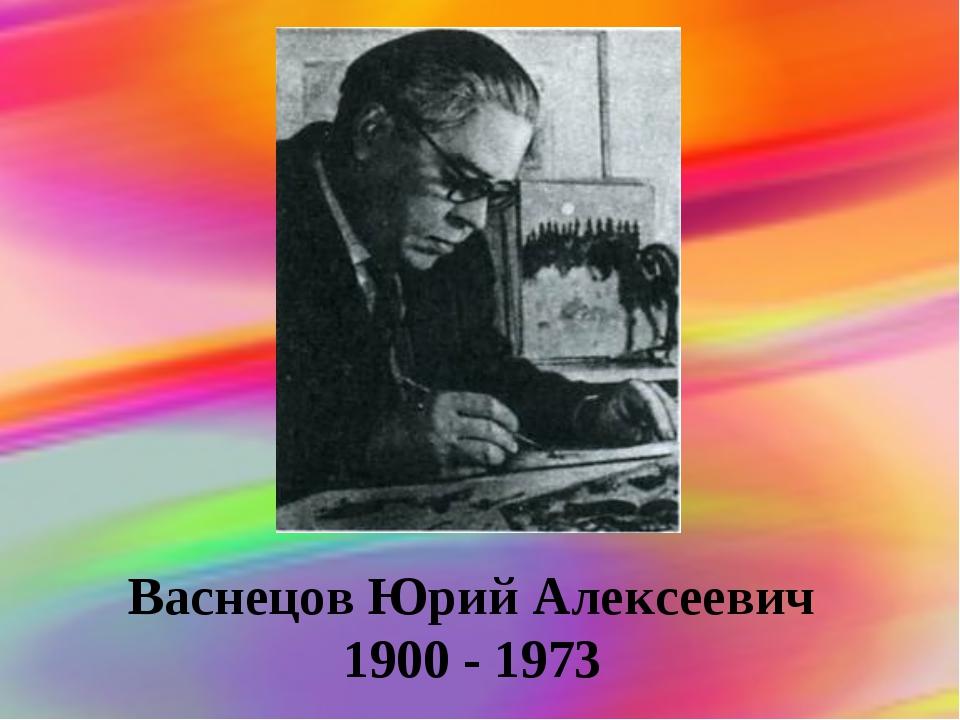 Васнецов Юрий Алексеевич 1900 - 1973