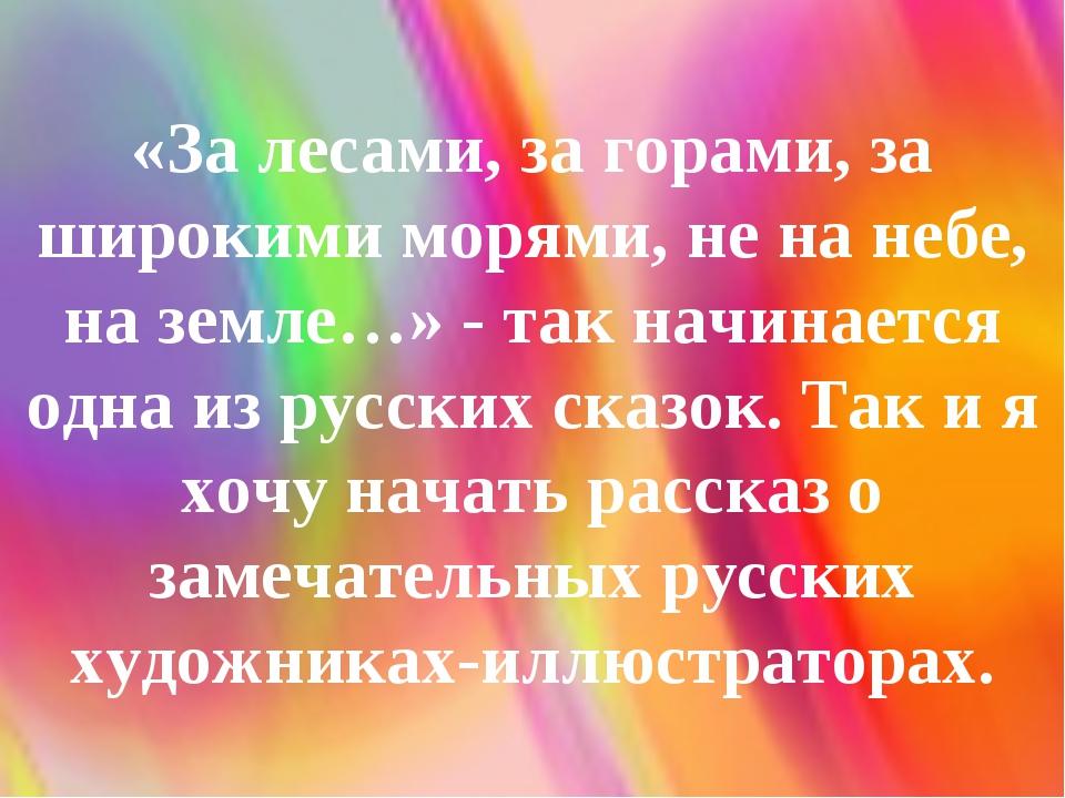 «За лесами, за горами, за широкими морями, не на небе, на земле…» - так начин...