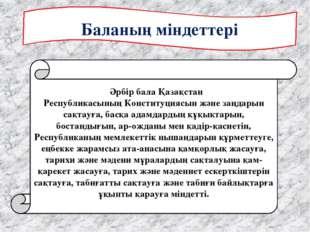 Баланың міндеттері  Әрбiр бала Қазақстан РеспубликасыныңКонституциясын жә