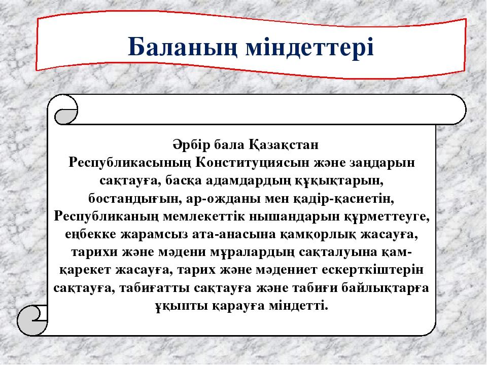 Баланың міндеттері  Әрбiр бала Қазақстан РеспубликасыныңКонституциясын жә...