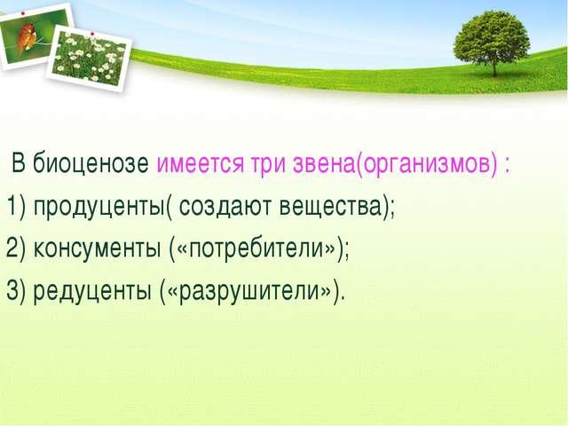 В биоценозе имеется три звена(организмов) : 1) продуценты( создают вещества)...