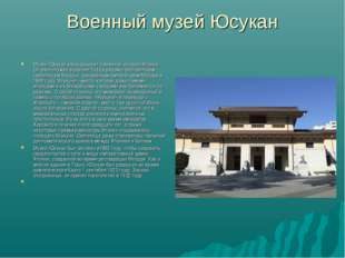 Военный музей Юсукан Музей Юсукан рассказывает о военной истории Японии. Он р