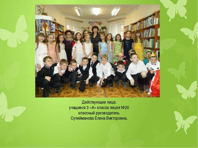 Действующие лица: учащиеся 3 «А» класса лицея №20 классный руководитель Сулей...