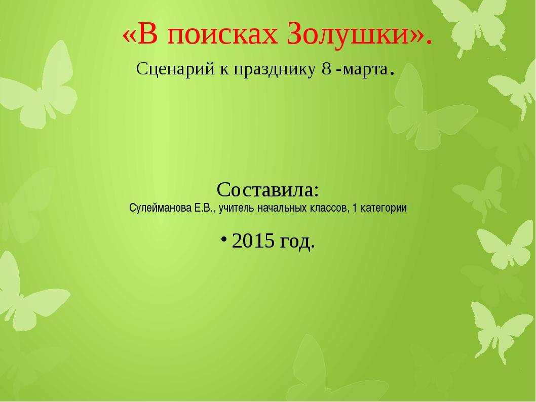 «В поисках Золушки». Сценарий к празднику 8 -марта. Составила: Сулейманова Е...
