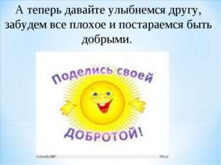 А теперь давайте улыбнемся другу, забудем все плохое и постараемся быть добры