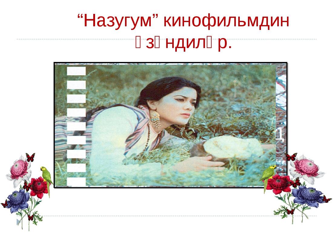 """Назугум"" кинофильмдин үзүндиләр."
