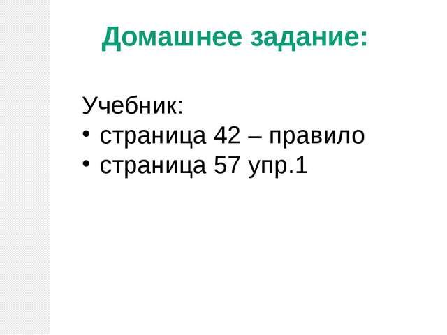 Домашнее задание: Учебник: страница 42 – правило страница 57 упр.1