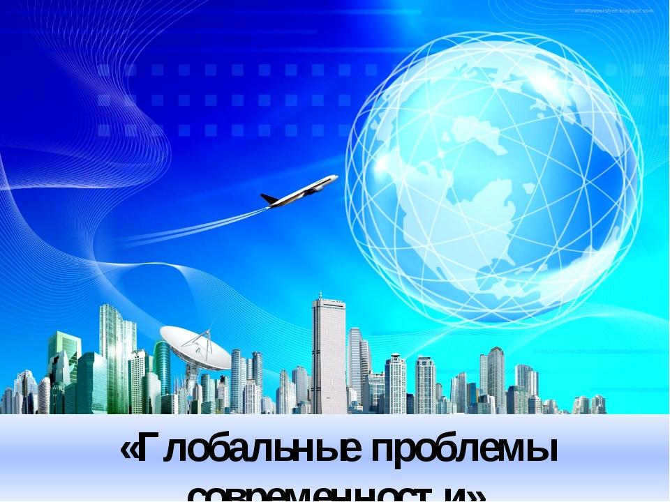 «Глобальные проблемы современности»