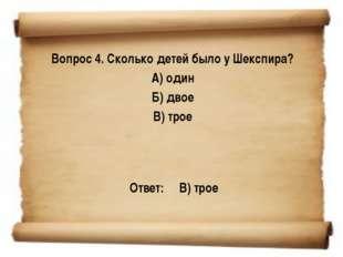 Вопрос 4. Сколько детей было у Шекспира? А) один Б) двое В) трое Ответ: В) т