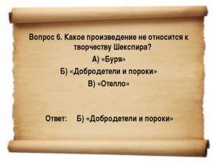 Вопрос 6. Какое произведение не относится к творчеству Шекспира? А) «Буря» Б