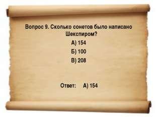 Вопрос 9. Сколько сонетов было написано Шекспиром? А) 154 Б) 100 В) 208 Отве