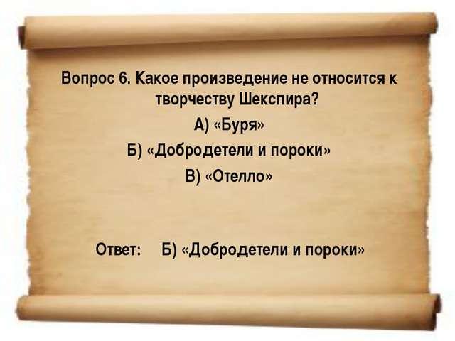 Вопрос 6. Какое произведение не относится к творчеству Шекспира? А) «Буря» Б...