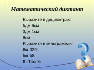 Математический диктант Выразите в дециметрах: 5дм 6см 3дм 1см 9см Выразите в