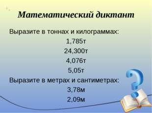 Математический диктант Выразите в тоннах и килограммах: 1,785т 24,300т 4,076т