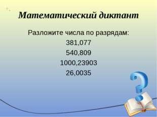 Математический диктант Разложите числа по разрядам: 381,077 540,809 1000,2390