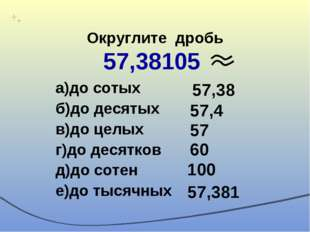 Округлите дробь 57,38105 а)до сотых б)до десятых в)до целых г)до десятков д)