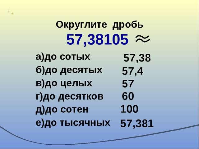 Округлите дробь 57,38105 а)до сотых б)до десятых в)до целых г)до десятков д)...