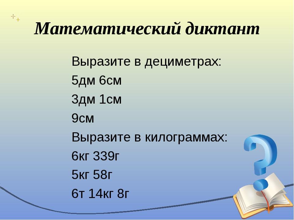 Математический диктант Выразите в дециметрах: 5дм 6см 3дм 1см 9см Выразите в...