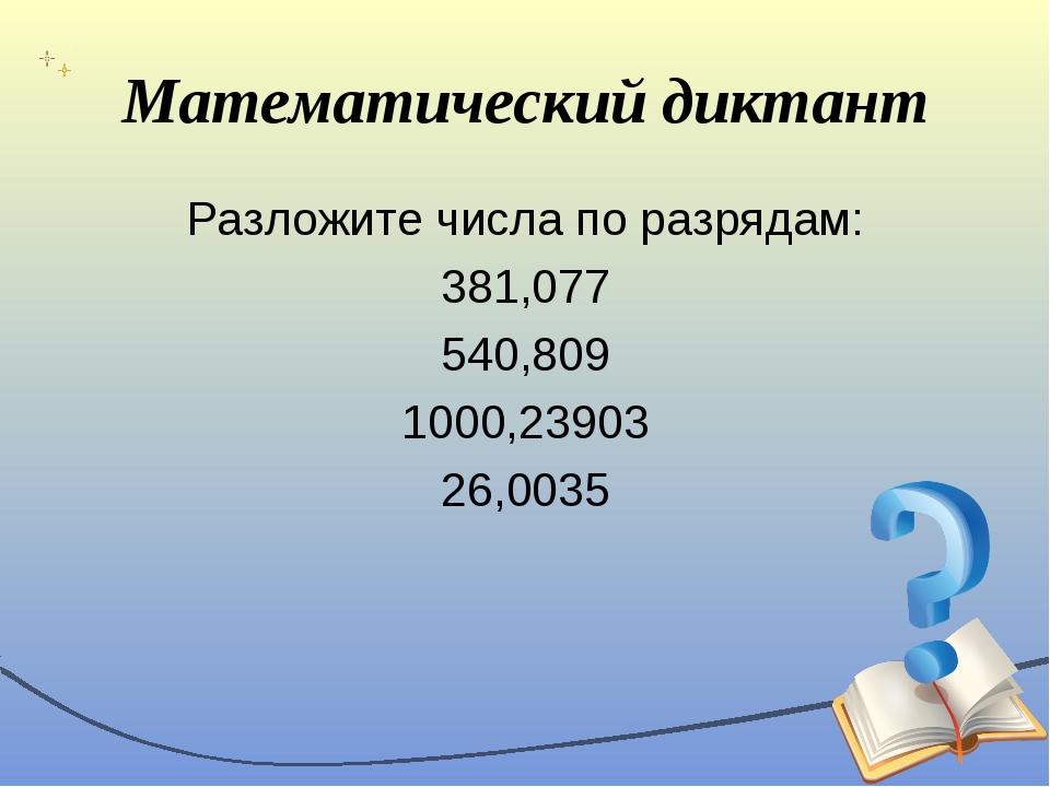 Математический диктант Разложите числа по разрядам: 381,077 540,809 1000,2390...