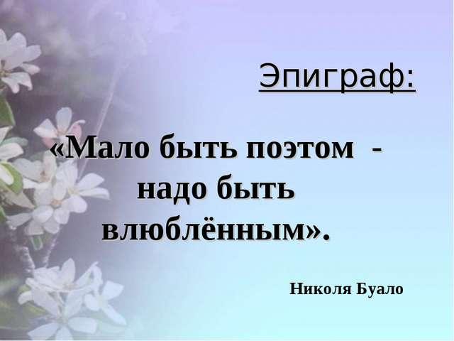 Эпиграф: «Мало быть поэтом - надо быть влюблённым». Николя Буало