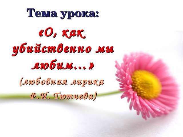 Тема урока: «О, как убийственно мы любим…» (любовная лирика Ф.И. Тютчева)