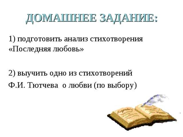 ДОМАШНЕЕ ЗАДАНИЕ: 1) подготовить анализ стихотворения «Последняя любовь» 2) в...