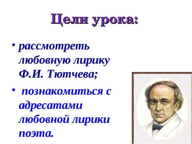 Цели урока: рассмотреть любовную лирику Ф.И. Тютчева; познакомиться с адресат...