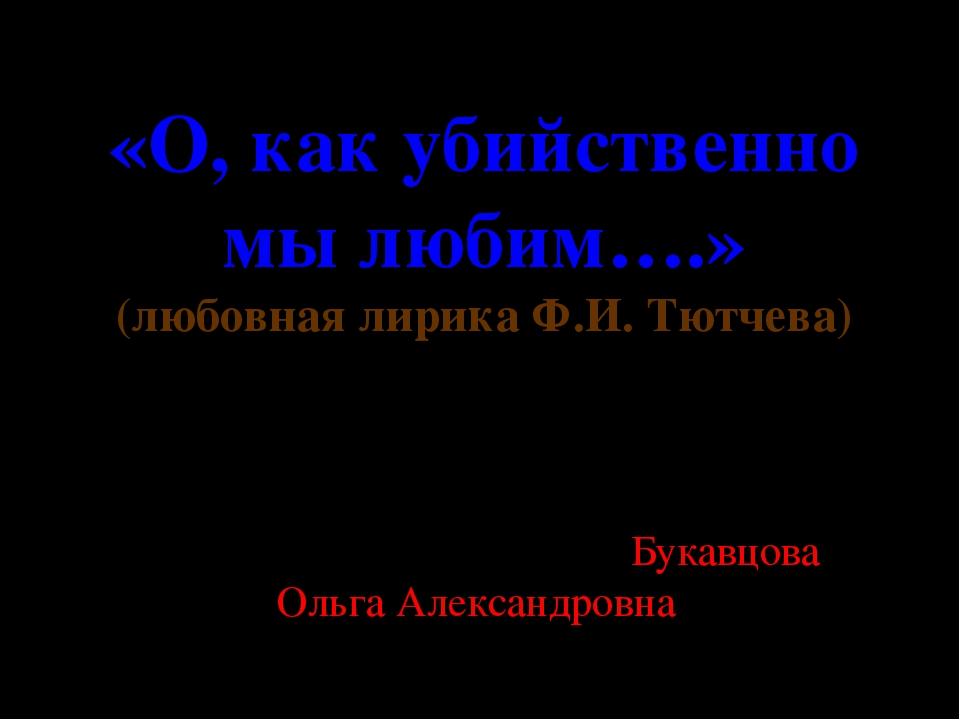 «О, как убийственно мы любим….» (любовная лирика Ф.И. Тютчева) Подготовил: пр...