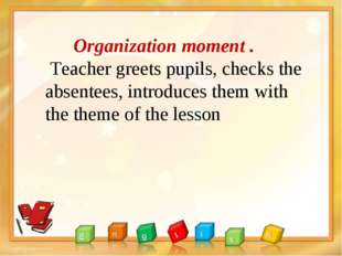 Organization moment . Teacher greets pupils, checks the absentees, introduce