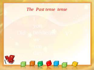 * * The Past tense tense I you he/she/it we you they Did V?