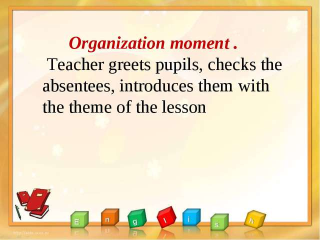 Organization moment . Teacher greets pupils, checks the absentees, introduce...
