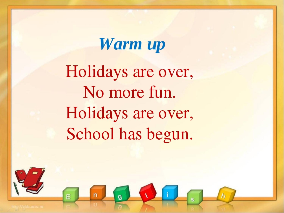 Warm up Holidays are over, No more fun. Holidays are over, School has begun.