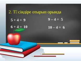 2. Түсіндіре отырып орында 5 + 4 = 9 – 4 = 6 + 4 = 10 – 4 = 9 5 10 6