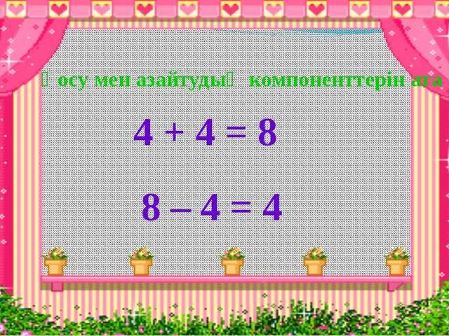 Қосу мен азайтудың компоненттерін ата 4 + 4 = 8 8 – 4 = 4