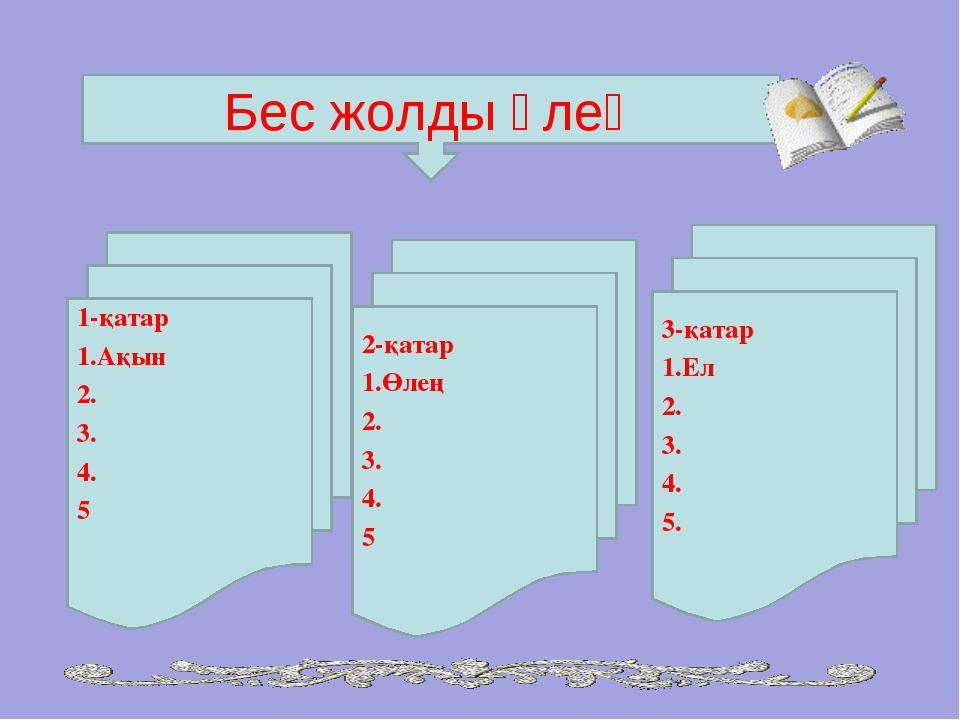 Бес жолды өлең 1-қатар Ақын 2. 3. 4. 5 2-қатар Өлең 2. 3. 4. 5 3-қатар 1.Ел 2...