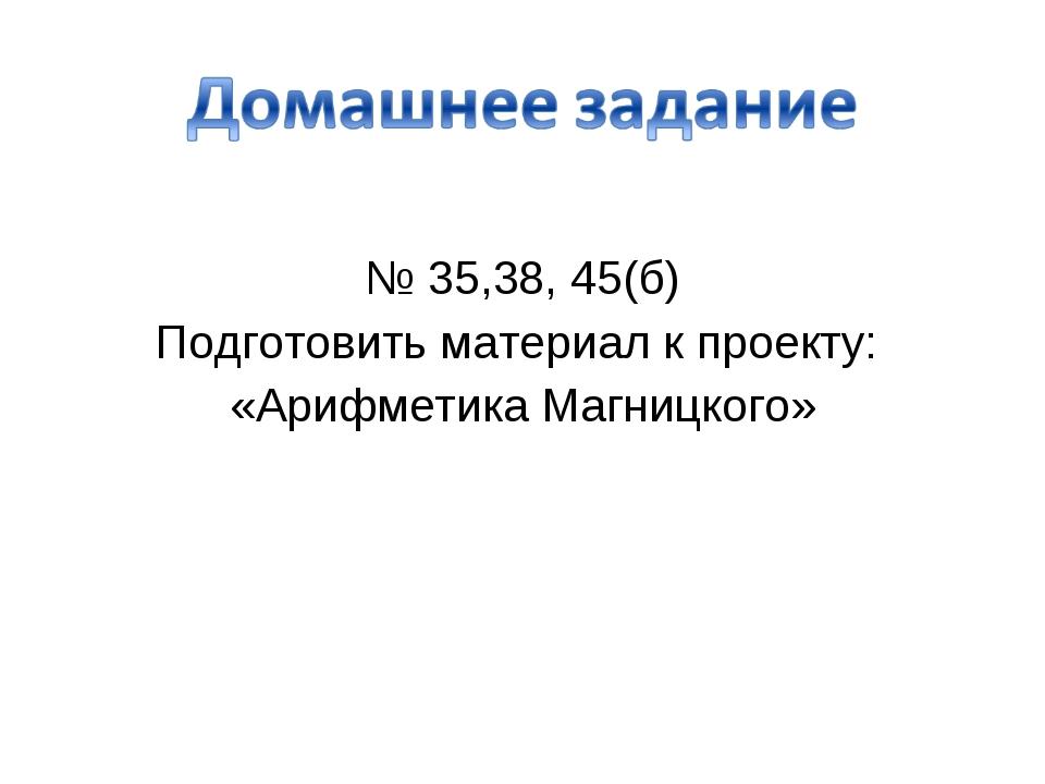 № 35,38, 45(б) Подготовить материал к проекту: «Арифметика Магницкого»