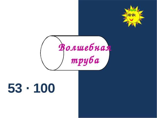 53 · 100 5300 Волшебная труба