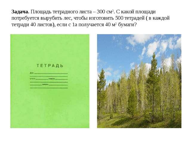 Задача. Площадь тетрадного листа – 300 см2. С какой площади потребуется выруб...